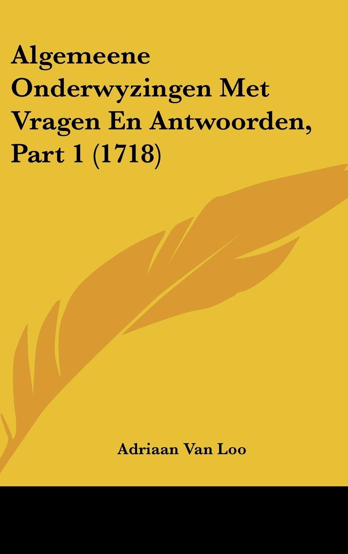 Algemeene Onderwyzingen Met Vragen En Antwoorden, Part 1 (1718) (Dutch Edition) pdf