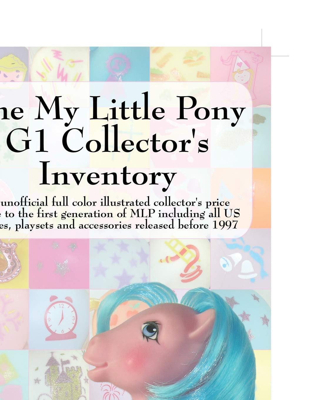 The My Little Pony G1 Collector's Inventory  An Unofficial Full Color Illustrated Collector's Price Guide To The First Generation Of Mlp Including All