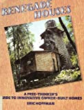 Renegade Houses : A Free-Thinker's Guide to Innovative Owner-Built Homes, Hoffman, Eric, 0894711814