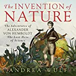 The Invention of Nature: The Adventures of Alexander von Humboldt, the Lost Hero of Science | Andrea Wulf