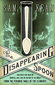 The Disappearing Spoon: And Other True Tales of Madness, Love, and the History of the World from the Periodic