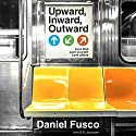 Upward, Inward, Outward: Love God, Love Yourself, Love Others Audiobook by Daniel Fusco Narrated by Daniel Fusco