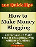 How to Make Money Blogging: Proven Ways To Make Tens of  Thousands, Even Millions of Dollars Online (Make Money With a Blog Book 1)