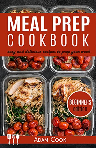 Meal Prep Cookbook: easy and delicious recipes to prep your week - beginners edition (book 4) by Adam Cook