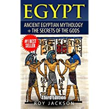 Egypt : Egyptian Mythology and The Secrets Of The Gods (Egyptian History, Folklore, Myths and Legends, Pyramids, Egypt, Rome)