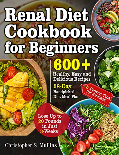 Renal Diet Cookbook for Beginners: 600+ Healthy, Easy and Delicious Recipes- 28-Day Handpicked Diet Meal Plan - 5 Proven Tips for Success- Lose Up to 20 Pounds in Just 3-Weeks (20 Pounds In 20 Days Meal Plan)