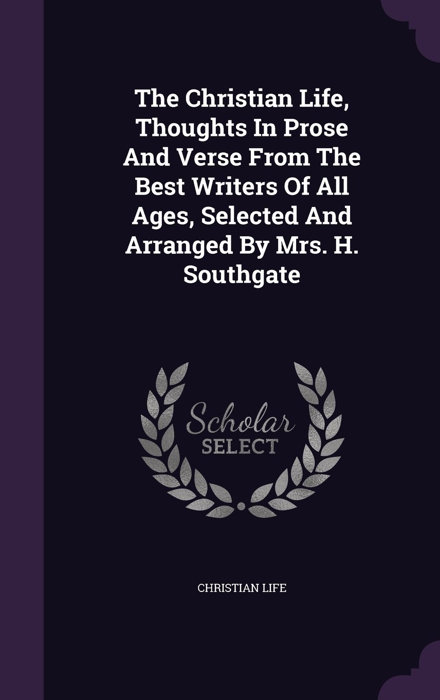 Download The Christian Life, Thoughts In Prose And Verse From The Best Writers Of All Ages, Selected And Arranged By Mrs. H. Southgate PDF