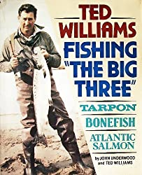 Ted Williams, Fishing the Big Three : Tarpon, Bonefish, Atlantic Salmon