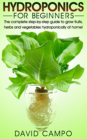 Hydroponics for Beginners: The complete step-by-step guide to grow fruits; herbs and vegetables hydroponically at home! (Hydroponic techniques; aquaponics; guide to hydroponics; home hydroponics)