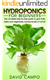Hydroponics for Beginners: The complete step-by-step guide to grow fruits, herbs and vegetables hydroponically at home! (Hydroponic techniques, aquaponics, guide to hydroponics, home hydroponics)