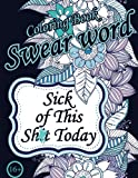 Sick of This  Sh*t Today. Swear Word Coloring Book: Sweary Unigue Designs : Flowers, Patterns, Mandalas ( Relaxing Coloring Book with Sweary Coloring Book For Fun)