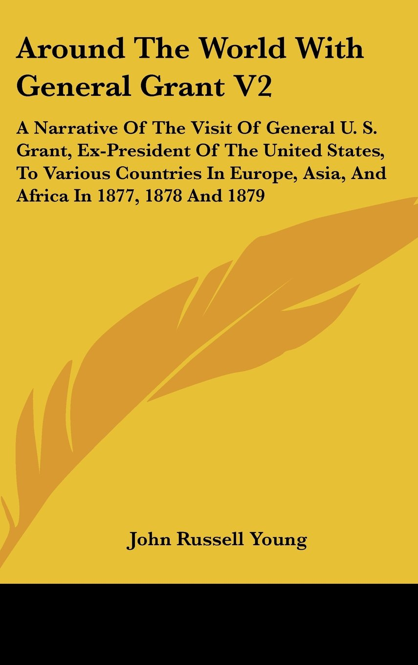 Read Online Around The World With General Grant V2: A Narrative Of The Visit Of General U. S. Grant, Ex-President Of The United States, To Various Countries In Europe, Asia, And Africa In 1877, 1878 And 1879 pdf