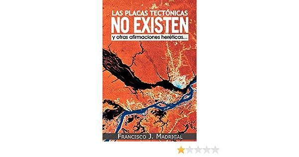 Las Placas Tectonicas No Existen: Y Otras Afirmaciones Hereticas...: Amazon.es: Madrigal, Francisco J.: Libros