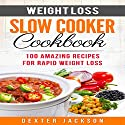 Weight Loss Slow Cooker Cookbook: 100 Amazing Recipes for Rapid Weight Loss Audiobook by Dexter Jackson Narrated by Chadrick McNeal