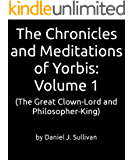 The Chronicles and Meditations of Yorbis: Volume 1: (The Great Clown-Lord and Philosopher-King)
