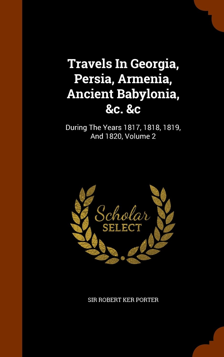 Travels In Georgia, Persia, Armenia, Ancient Babylonia, &c. &c: During The Years 1817, 1818, 1819, And 1820, Volume 2