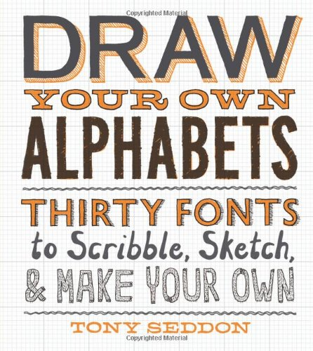 draw your own alphabets thirty fonts to scribble sketch and make your own tony seddon 9781616891268 amazoncom books
