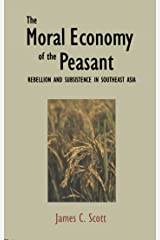 The Moral Economy of the Peasant: Rebellion and Subsistence in Southeast Asia: Rebellion and Subsistence in South East Asia Kindle Edition