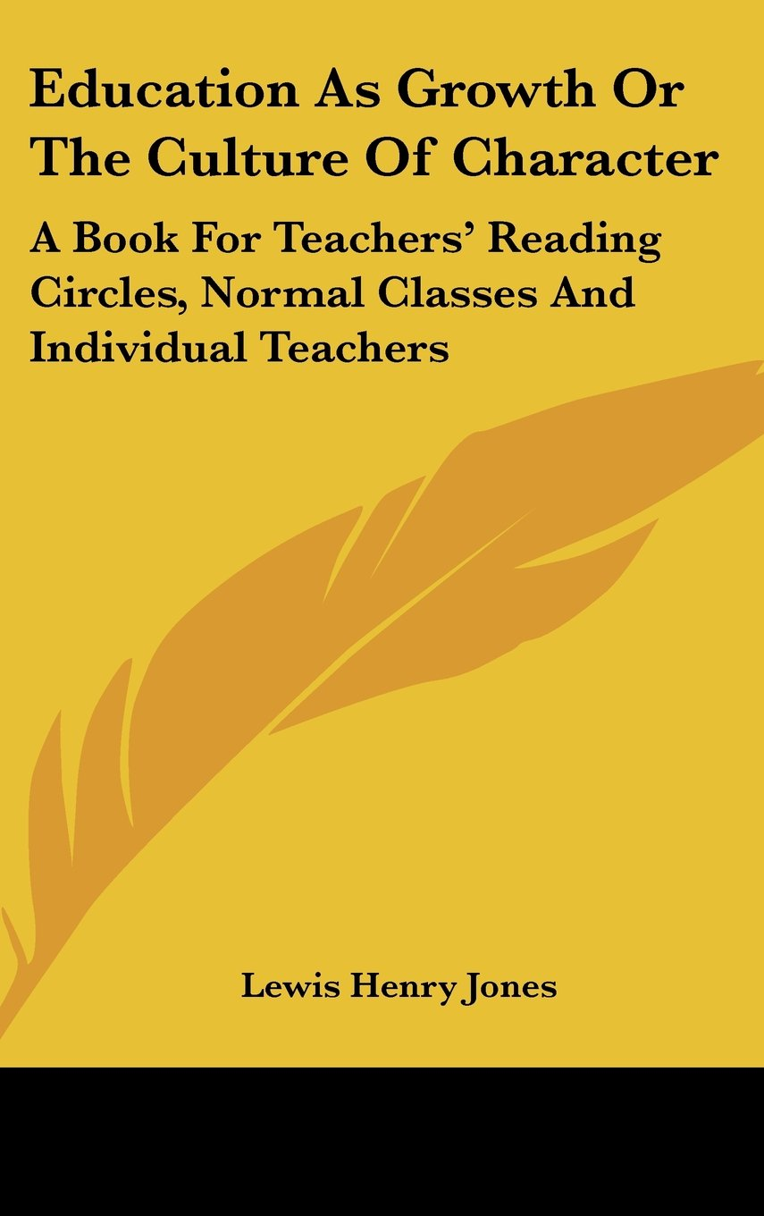 Education As Growth Or The Culture Of Character: A Book For Teachers' Reading Circles, Normal Classes And Individual Teachers pdf