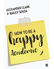 How to Be a Happy Academic: A Guide to Being Effective in Research, Writing and Teaching