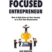 Focused Entrepreneur: How to Gain Focus on Your Journey  as a First Time Businessman (English Edition)