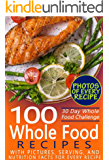 30 Day Whole Food Challenge: 100 Whole Food Recipes with pictures, serving, and nutrition facts for every recipe; Approved Whole Foods Recipes for Rapid Weight Loss and Clean Eating