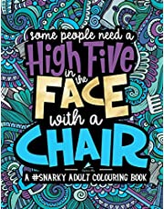 A Snarky Adult Colouring Book: Some People Need a High-Five, In the Face, With a Chair: Volume 2