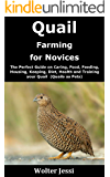 Quail Farming for Novices: The Perfect Guide on Caring, Food, Feeding, Housing, Keeping, Diet, Health and Training your…