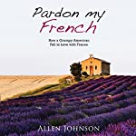 Pardon My French: How a Grumpy American Fell in Love with France | Allen Johnson