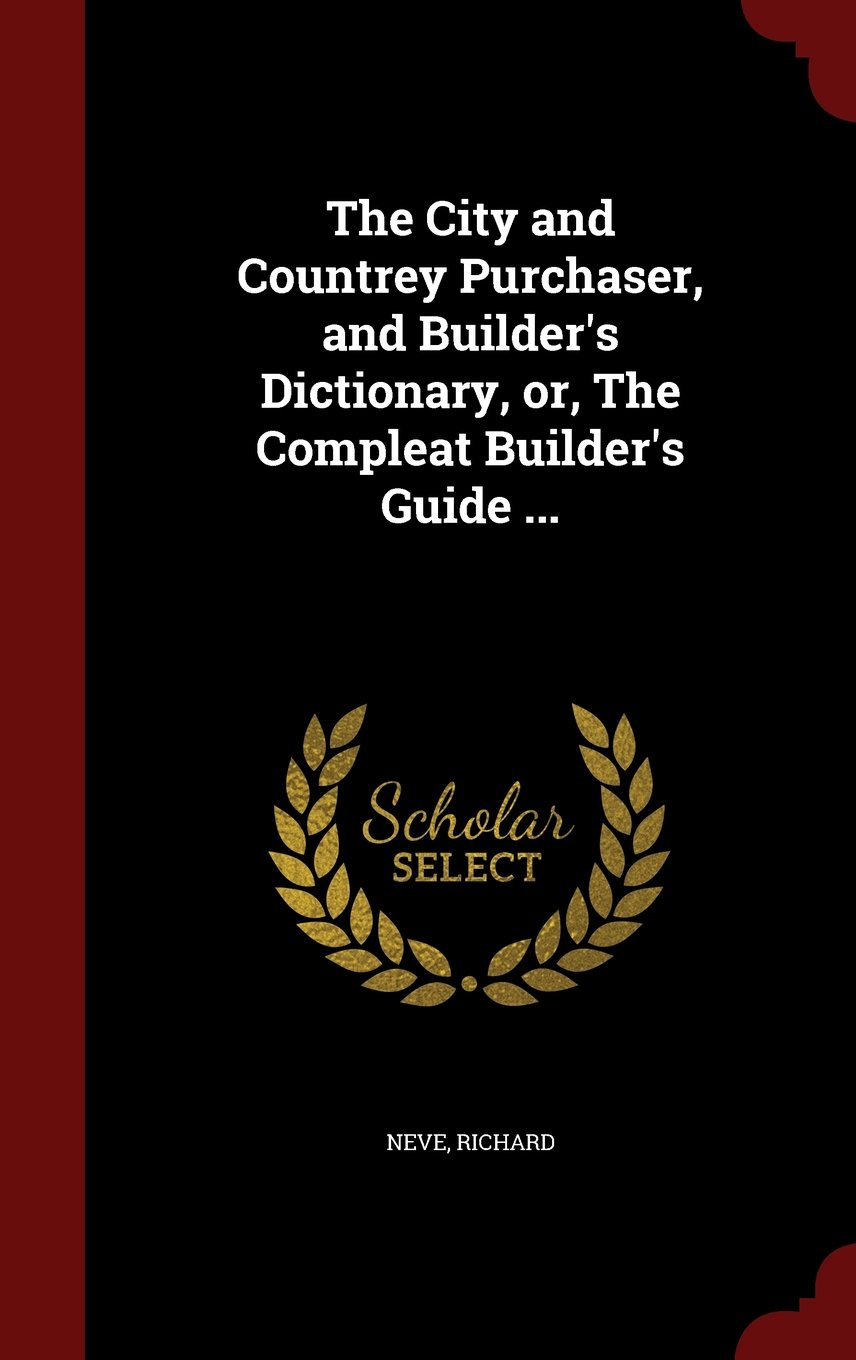The City and Countrey Purchaser, and Builder's Dictionary, or, The Compleat Builder's Guide ... ebook