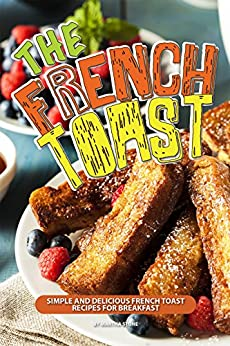 The French Toast Cookbook: Simple and Delicious French Toast Recipes for Breakfast by [Stone, Martha]