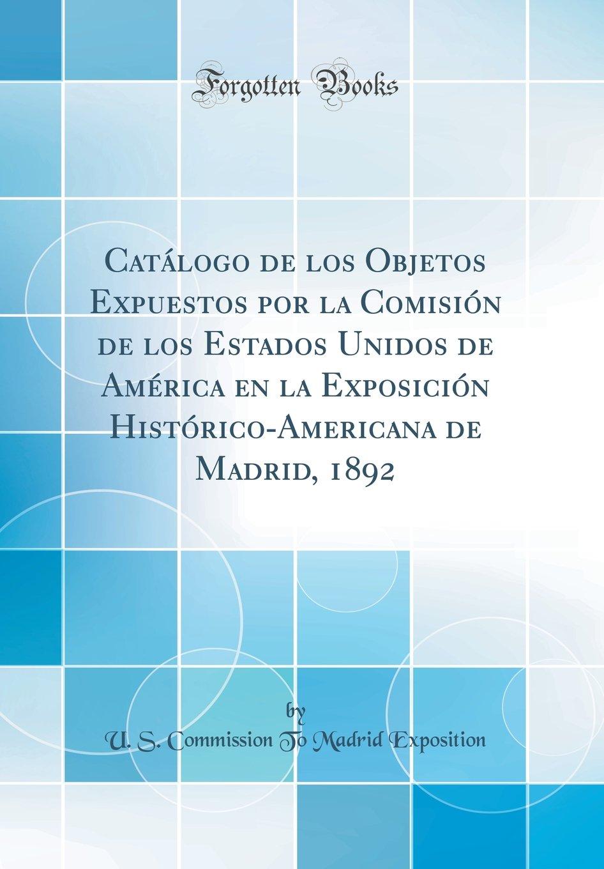 Catálogo de los Objetos Expuestos por la Comisión de los Estados Unidos de América en la Exposición Histórico-Americana de Madrid, 1892 Classic Reprint: ...