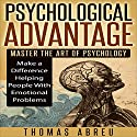 Psychological Advantage: Master the Art of Psychology - Make a Difference Helping People with Emotional Problems Audiobook by Thomas Abreu Narrated by Michael Hanko