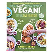 But My Family Would Never Eat Vegan!: 125 Recipes to Win Everyone Over