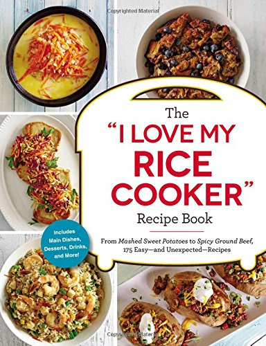 "The ""I Love My Rice Cooker"" Recipe Book: From Mashed Sweet Potatoes to Spicy Ground Beef, 175 Easy--and Unexpected--Recipes ("