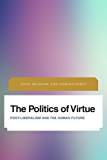 The Politics of Virtue: Post-Liberalism and the Human Future (Future Perfect: Images of the Time to Come in Philosophy, Politics and Cultural Studies)
