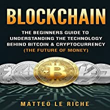 Blockchain: The Beginners Guide to Understanding the Technology Behind Bitcoin & Cryptocurrency: The Future of Money Audiobook by Matteo Le Riche Narrated by Joe Wosik