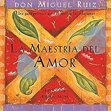La Maestría del Amor [The Master of Love]: Una guía práctica para el arte de las relaciones   Livre audio Auteur(s) : don Miguel Ruiz Narrateur(s) : Rubén Moya