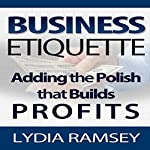 Business Etiquette: Adding the Polish That Builds Profits | Lydia Ramsey