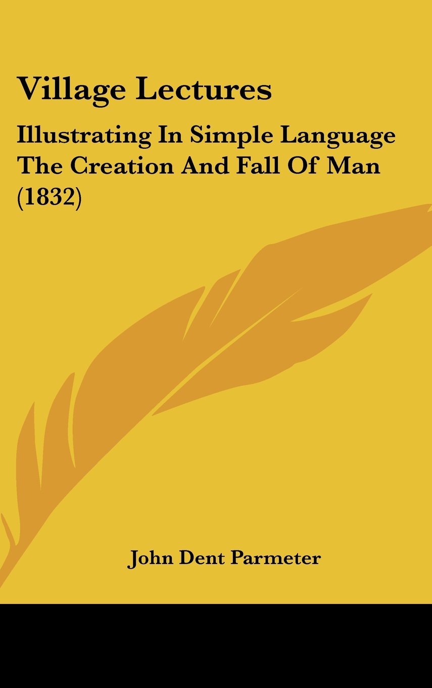 Read Online Village Lectures: Illustrating In Simple Language The Creation And Fall Of Man (1832) PDF