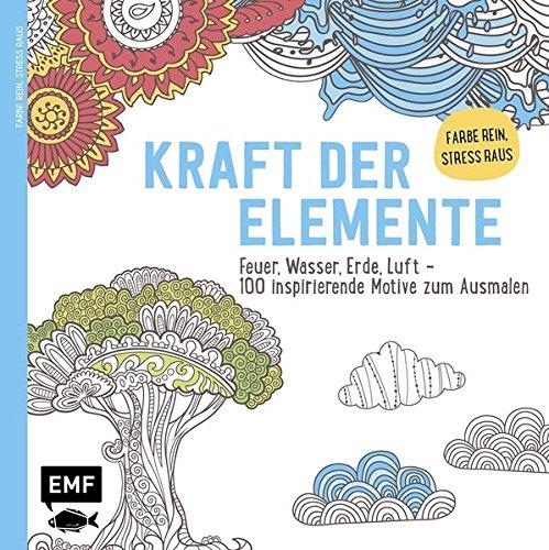 Kraft der Elemente: Feuer, Wasser, Erde, Luft – 100 inspirierende Motive zum Ausmalen – Farbe rein Stress raus