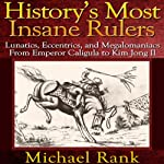History's Most Insane Rulers: Lunatics, Eccentrics, and Megalomaniacs From Emperor Caligula to Kim Jong Il | Michael Rank