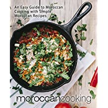 Moroccan Cooking: An Easy Guide to Moroccan Cooking with Simple Moroccan Recipes