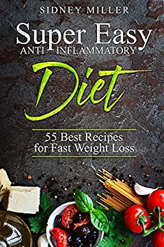 Super Easy Anti-Inflammatory Diet – 55 Best Healthy Recipes for Fast Weight Loss