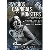 Psychos, Cannibals And Monsters: Sick True Crime Stories That Will Make You Buy A Gun And A Home Security System (True Crime, Psychos, Psychopaths, Sociopaths, Serial Killers, Cannibals Book 1)
