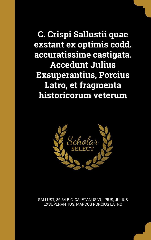 Read Online C. Crispi Sallustii Quae Exstant Ex Optimis Codd. Accuratissime Castigata. Accedunt Julius Exsuperantius, Porcius Latro, Et Fragmenta Historicorum Veterum (Latin Edition) pdf