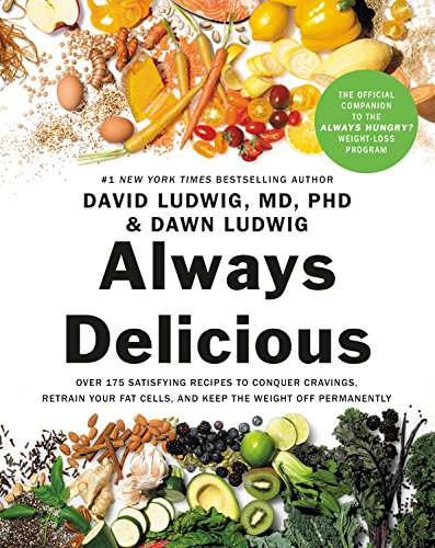 Always Delicious: Over 175 Satisfying Recipes to Conquer Cravings, Retrain Your Fat Cells, and Keep the Weight Off Permanently by David Ludwig, Dawn Ludwig