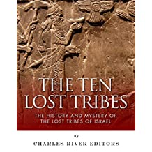 The Ten Lost Tribes: The History and Mystery of the Lost Tribes of Israel