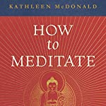 How to Meditate: A Practical Guide, Second Edition | Kathleen McDonald,Robina Courtin - editor