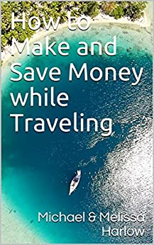 How to Make and Save Money while Traveling by [Harlow, Michael, Lucas-Harlow, Melissa]